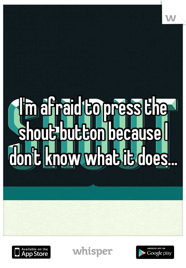 I'm afraid to press the shout button because I don't know what it does...