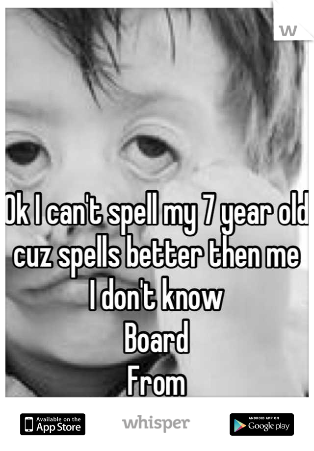 Ok I can't spell my 7 year old cuz spells better then me  I don't know  Board  From Bored