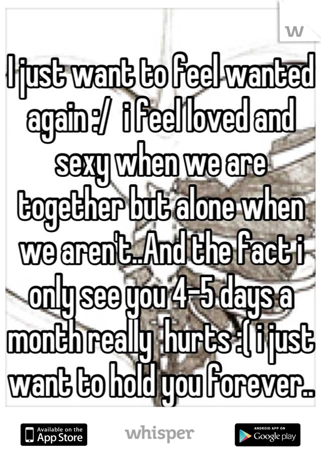 I just want to feel wanted again :/  i feel loved and sexy when we are together but alone when we aren't..And the fact i only see you 4-5 days a month really  hurts :( i just want to hold you forever..