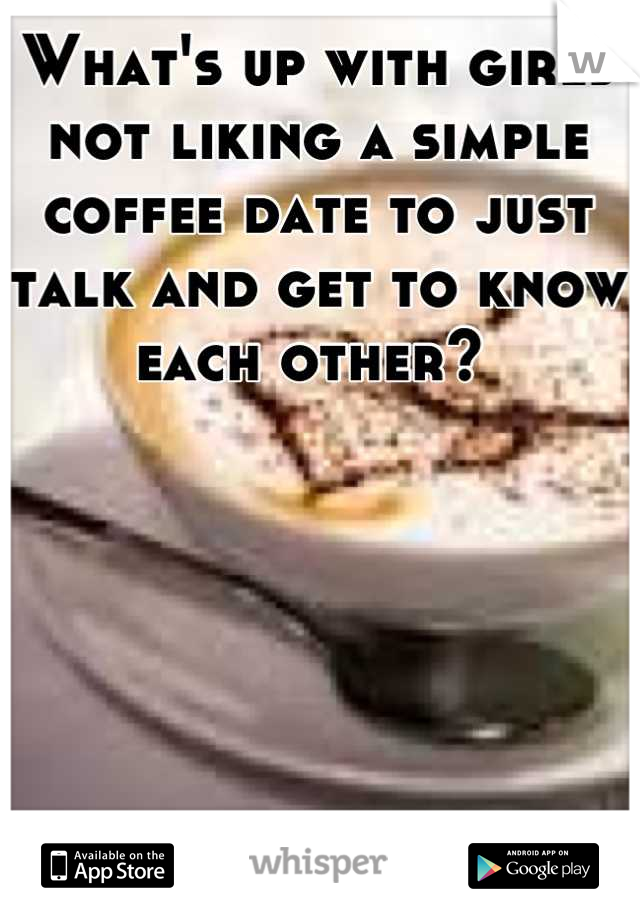 What's up with girls not liking a simple coffee date to just talk and get to know each other?