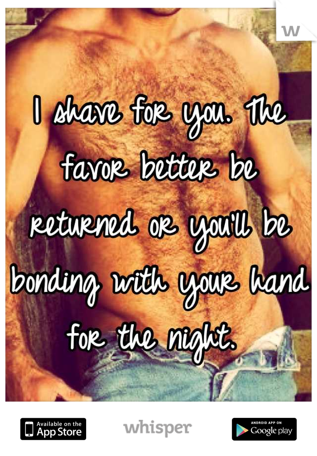 I shave for you. The favor better be returned or you'll be bonding with your hand for the night.