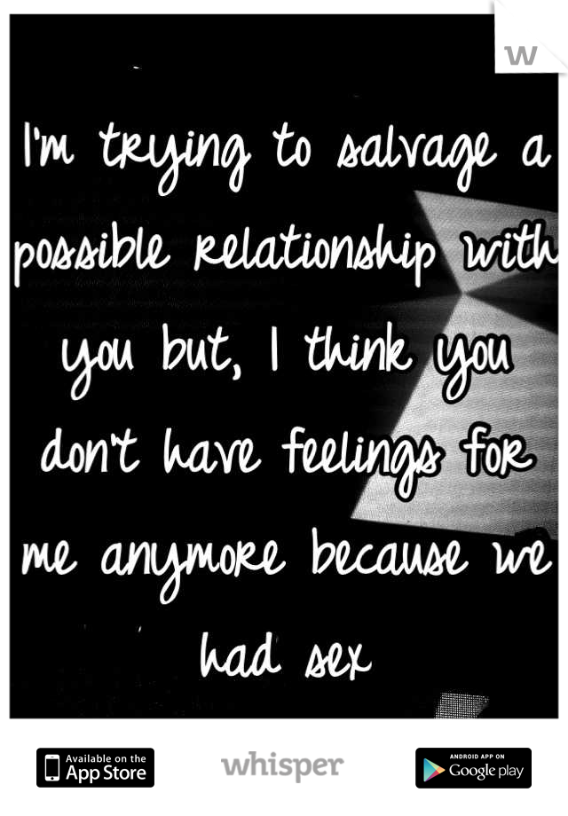 I'm trying to salvage a possible relationship with you but, I think you don't have feelings for me anymore because we had sex