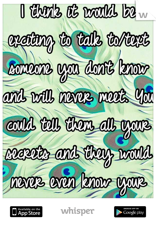 I think it would be exciting to talk to/text someone you don't know and will never meet. You could tell them all your secrets and they would never even know your name.