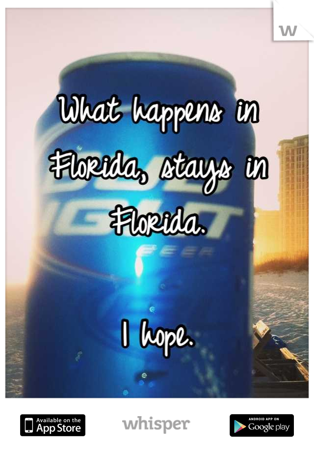 What happens in Florida, stays in Florida.  I hope.