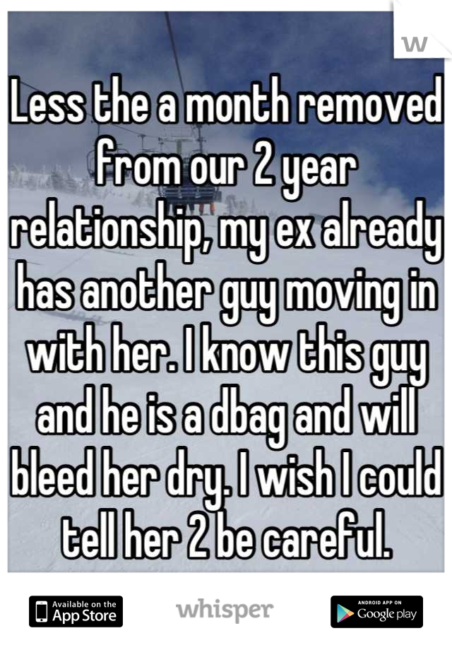 Less the a month removed from our 2 year relationship, my ex already has another guy moving in with her. I know this guy and he is a dbag and will bleed her dry. I wish I could tell her 2 be careful.
