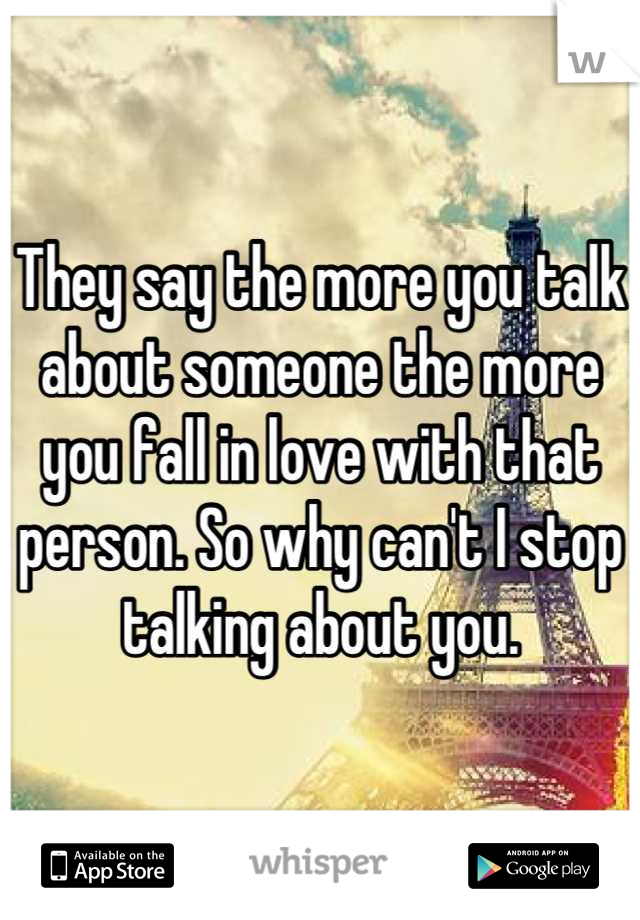 They say the more you talk about someone the more you fall in love with that person. So why can't I stop talking about you.
