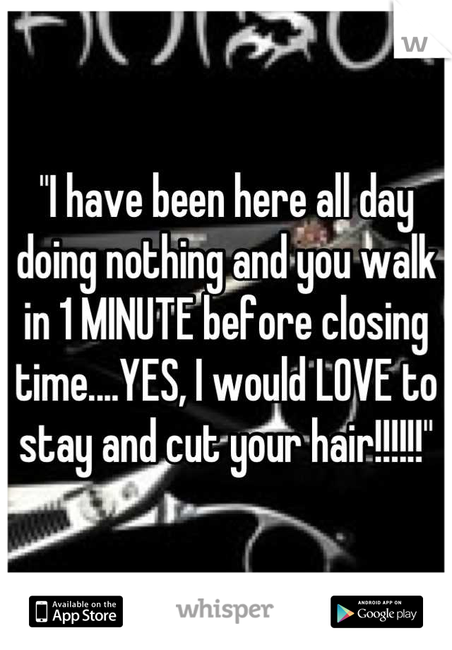 """""""I have been here all day doing nothing and you walk in 1 MINUTE before closing time....YES, I would LOVE to stay and cut your hair!!!!!!"""""""