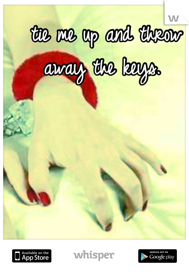 tie me up and throw away the keys.