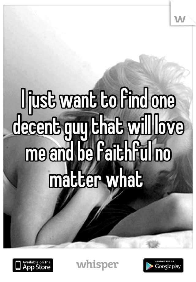 I just want to find one decent guy that will love me and be faithful no matter what