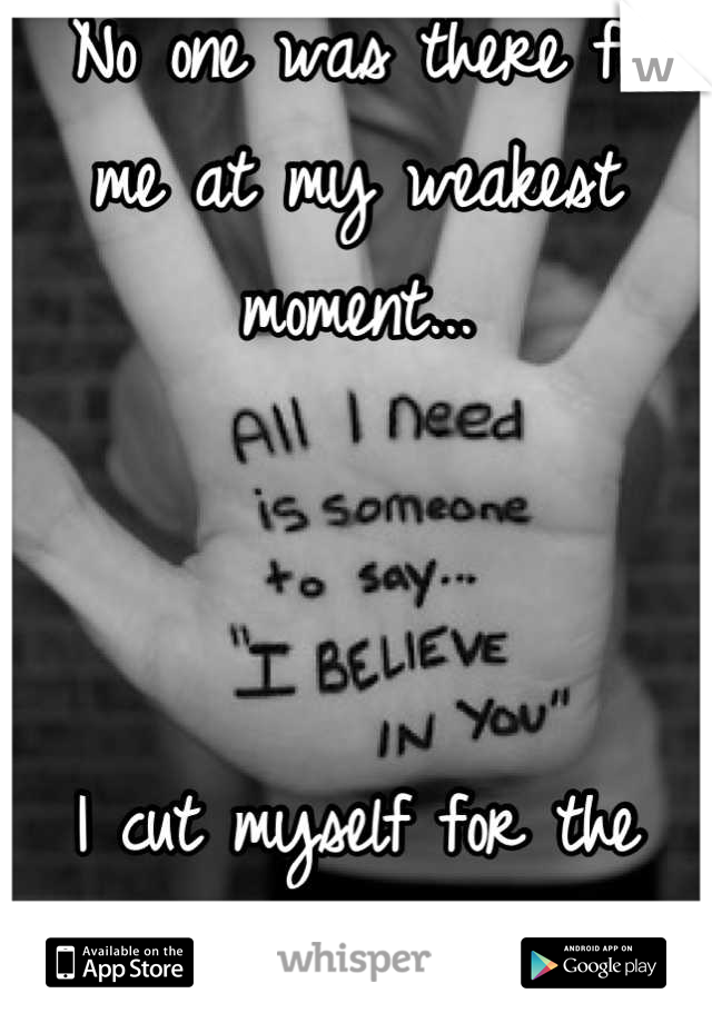 No one was there for me at my weakest moment...    I cut myself for the first time in 3 years...