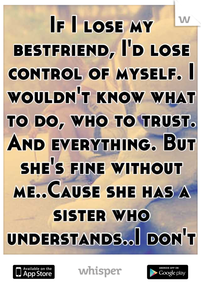 If I lose my bestfriend, I'd lose control of myself. I wouldn't know what to do, who to trust. And everything. But she's fine without me..Cause she has a sister who understands..I don't have a sister.