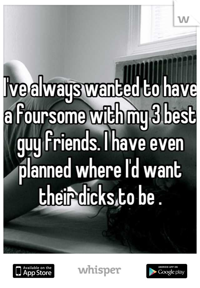 I've always wanted to have a foursome with my 3 best guy friends. I have even planned where I'd want their dicks to be .