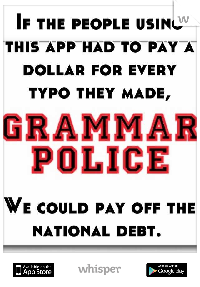If the people using this app had to pay a dollar for every typo they made,     We could pay off the national debt.