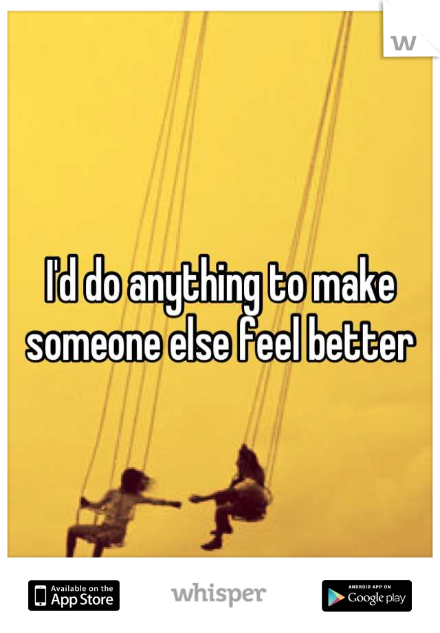 I'd do anything to make someone else feel better