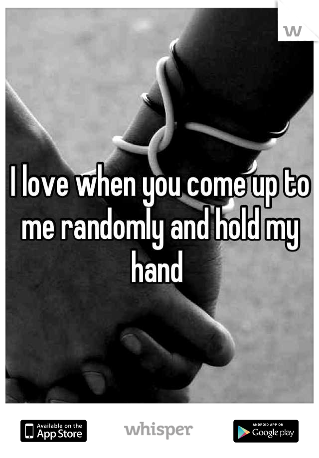 I love when you come up to me randomly and hold my hand