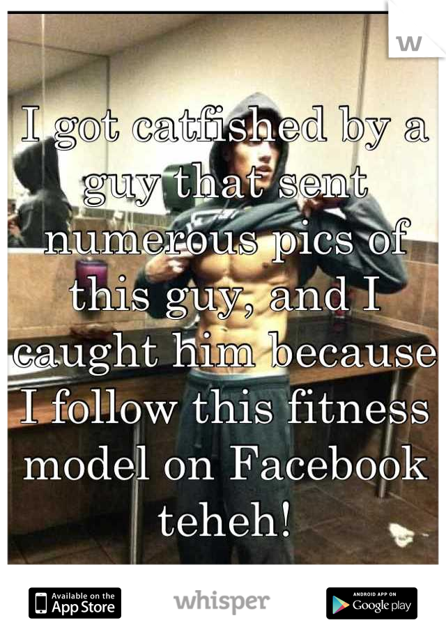 I got catfished by a guy that sent numerous pics of this guy, and I caught him because I follow this fitness model on Facebook teheh!