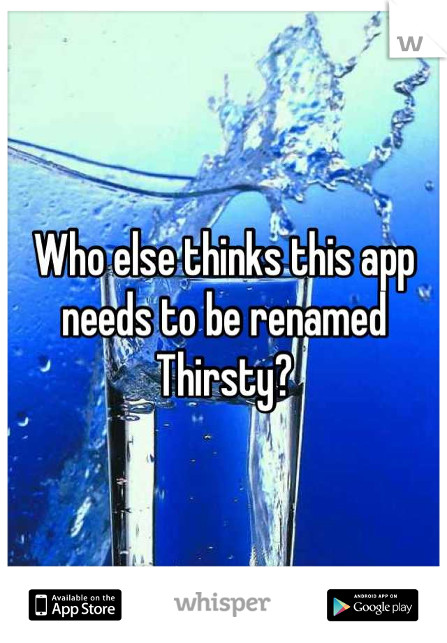 Who else thinks this app needs to be renamed Thirsty?