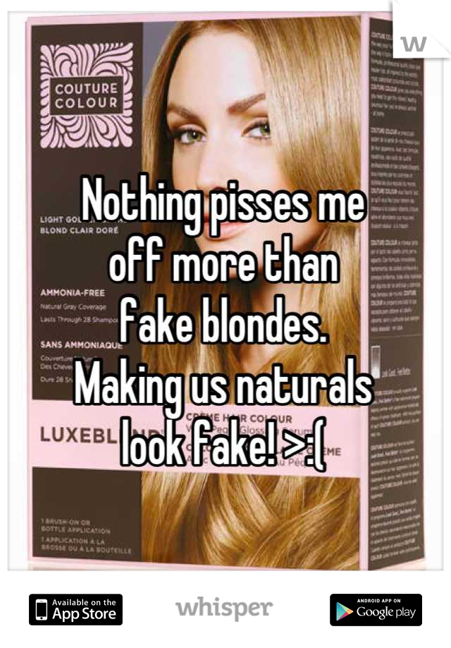 Nothing pisses me  off more than  fake blondes.  Making us naturals  look fake! >:(