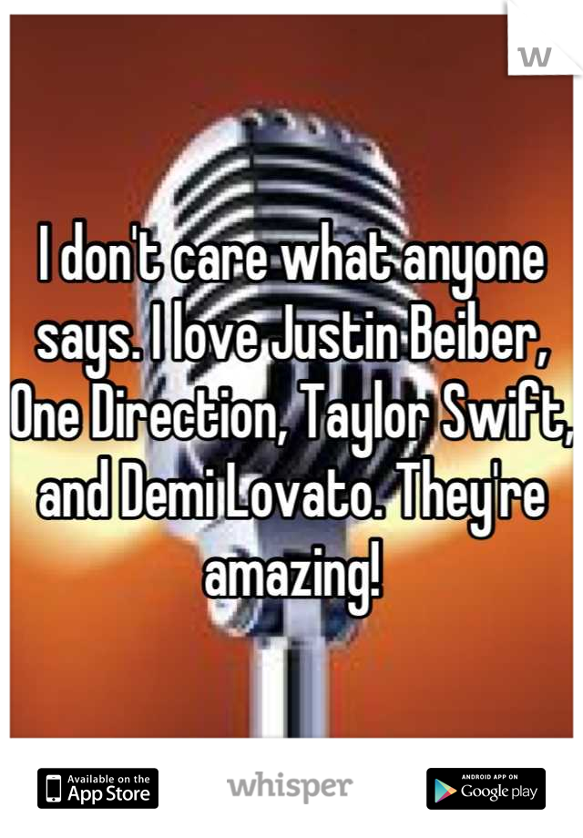 I don't care what anyone says. I love Justin Beiber, One Direction, Taylor Swift, and Demi Lovato. They're amazing!