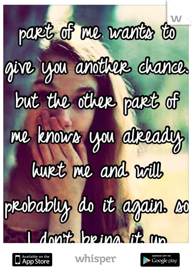 part of me wants to give you another chance. but the other part of me knows you already hurt me and will probably do it again. so I don't bring it up