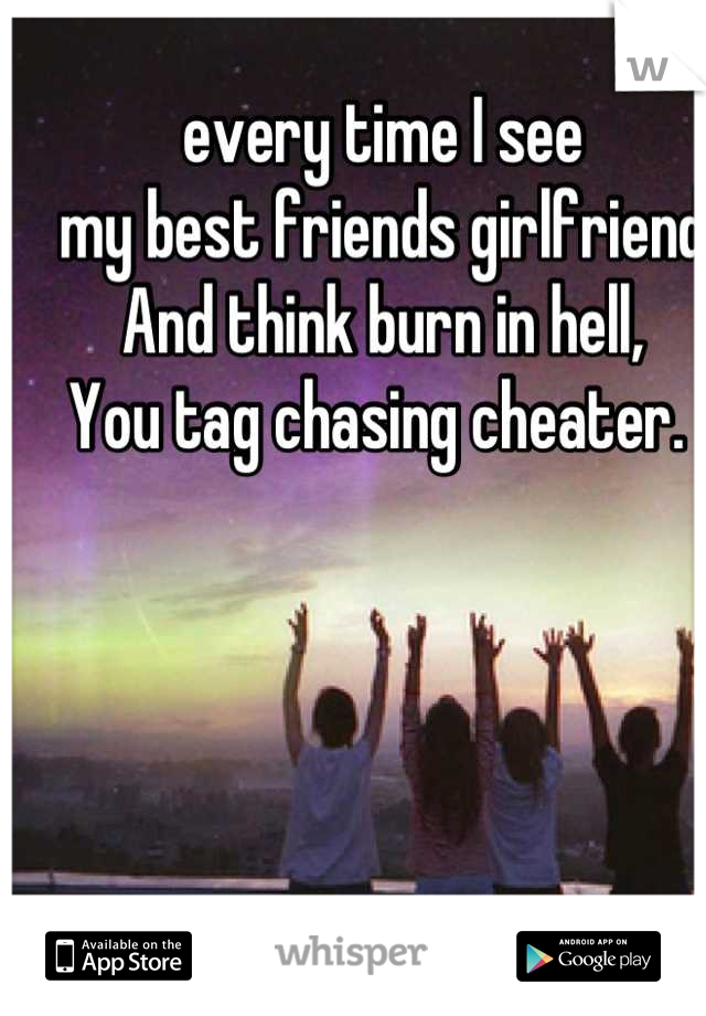 every time I see my best friends girlfriend  And think burn in hell, You tag chasing cheater.