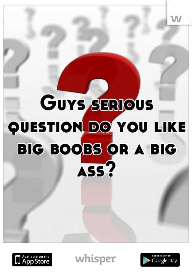 Guys serious question do you like big boobs or a big ass?
