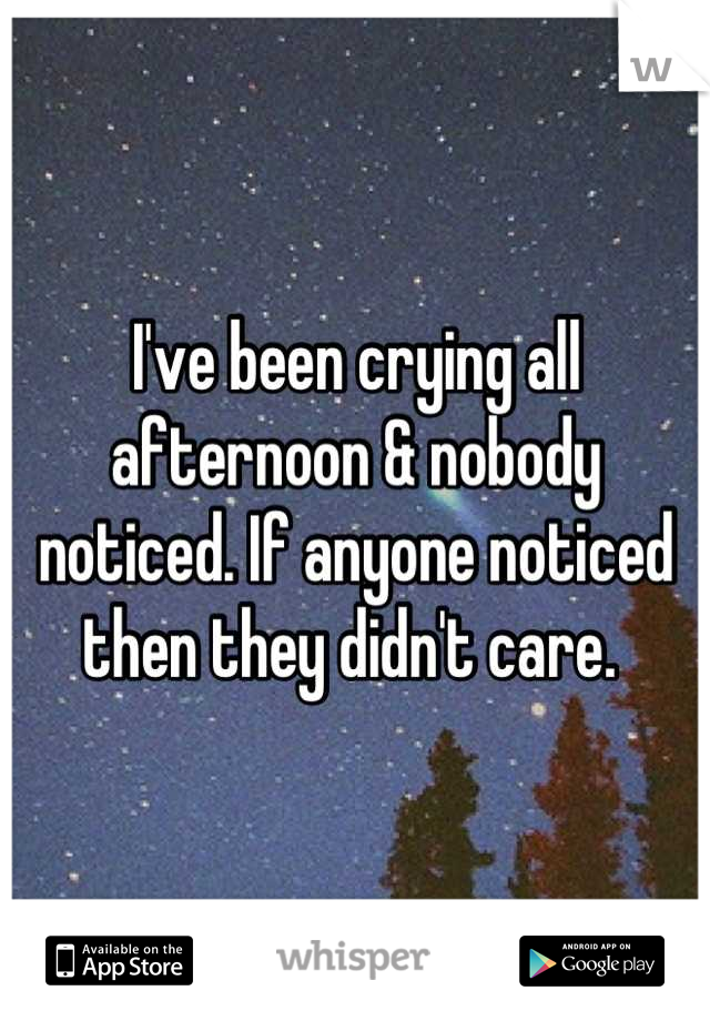 I've been crying all afternoon & nobody noticed. If anyone noticed then they didn't care.