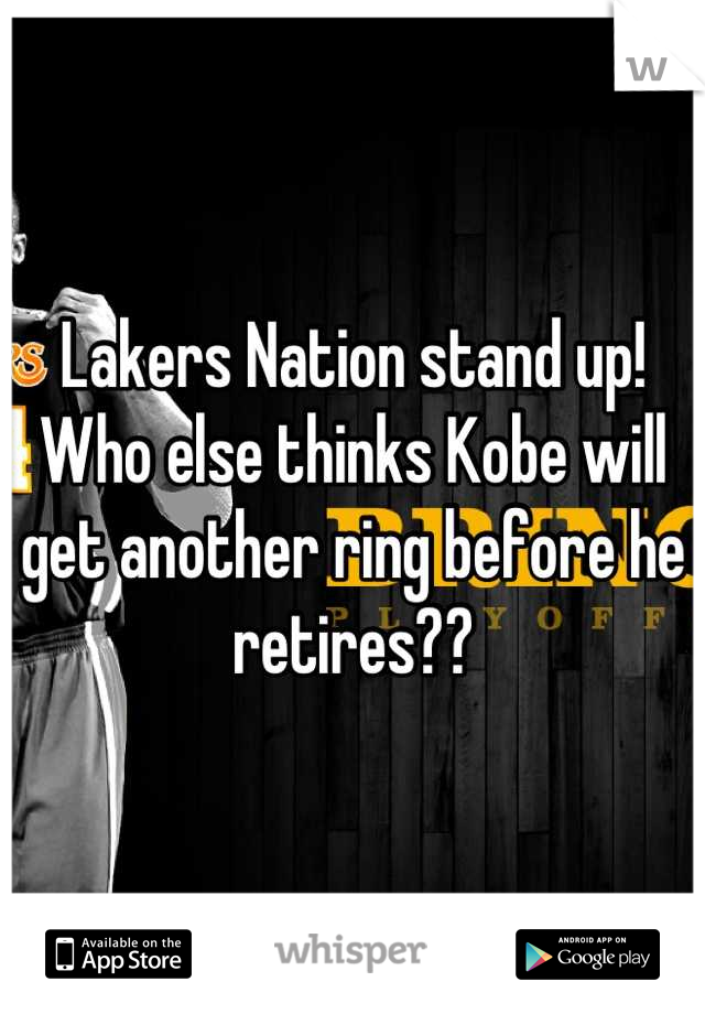 Lakers Nation stand up!  Who else thinks Kobe will get another ring before he retires??