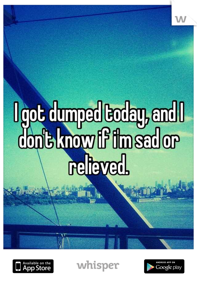 I got dumped today, and I don't know if i'm sad or relieved.