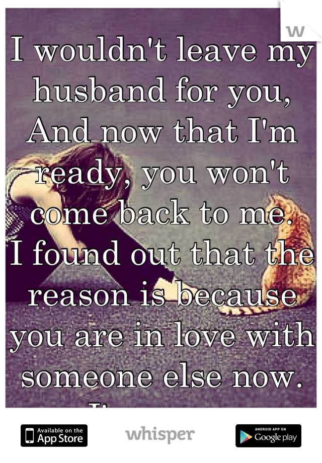 I wouldn't leave my husband for you, And now that I'm ready, you won't come back to me.  I found out that the reason is because you are in love with someone else now.  I'm sorry.
