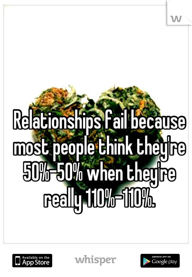 Relationships fail because most people think they're 50%-50% when they're really 110%-110%.