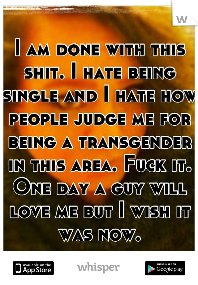 I am done with this shit. I hate being single and I hate how people judge me for being a transgender in this area. Fuck it. One day a guy will love me but I wish it was now.