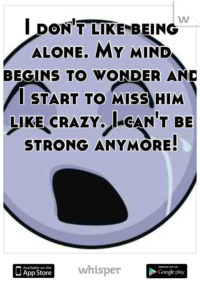 I don't like being alone. My mind begins to wonder and I start to miss him like crazy. I can't be strong anymore!