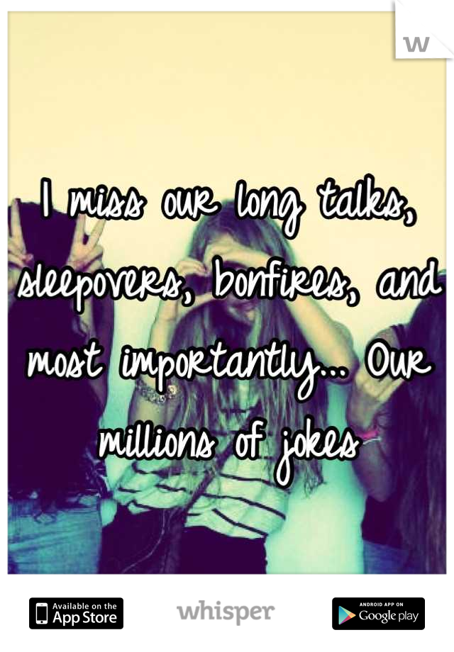 I miss our long talks, sleepovers, bonfires, and most importantly... Our millions of jokes