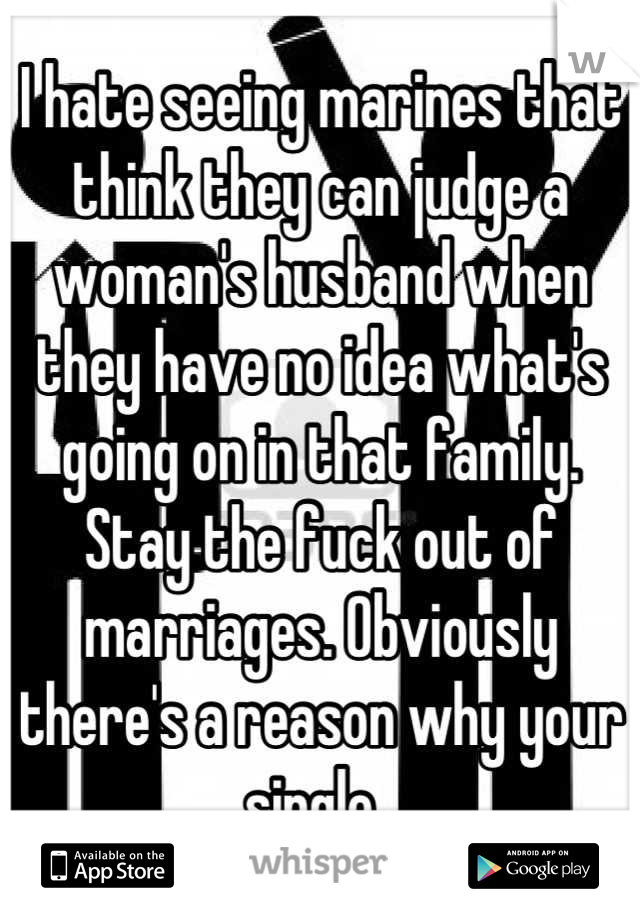 I hate seeing marines that think they can judge a woman's husband when they have no idea what's going on in that family. Stay the fuck out of marriages. Obviously there's a reason why your single.