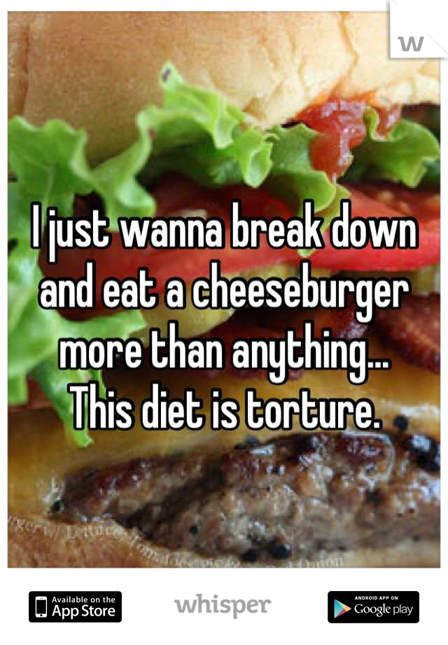 I just wanna break down and eat a cheeseburger more than anything... This diet is torture.