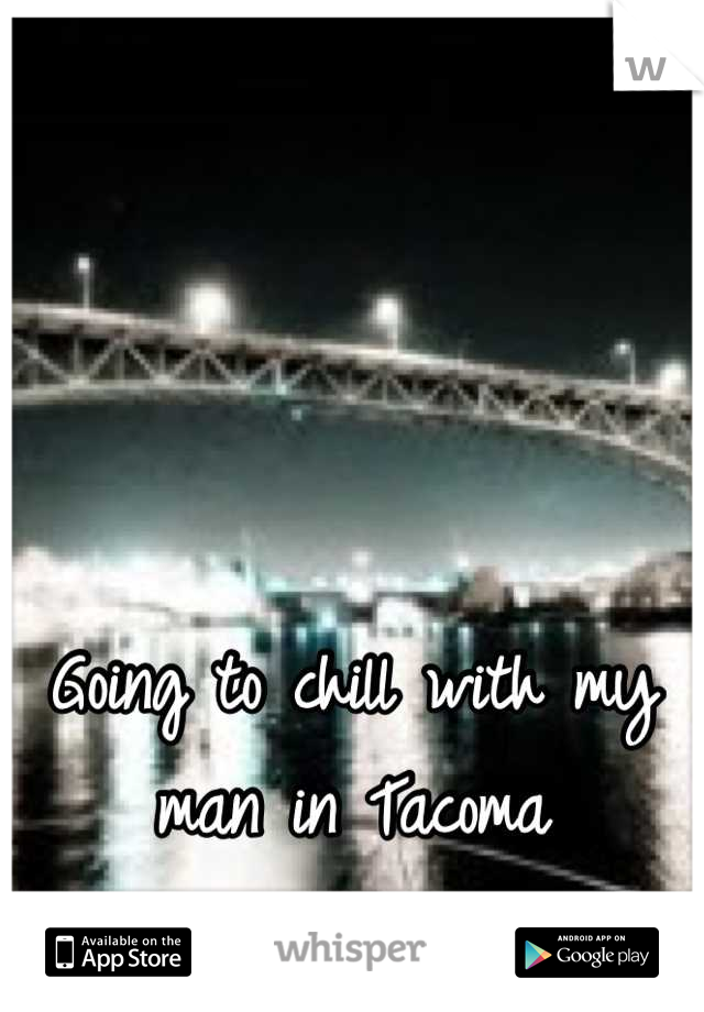 Going to chill with my man in Tacoma