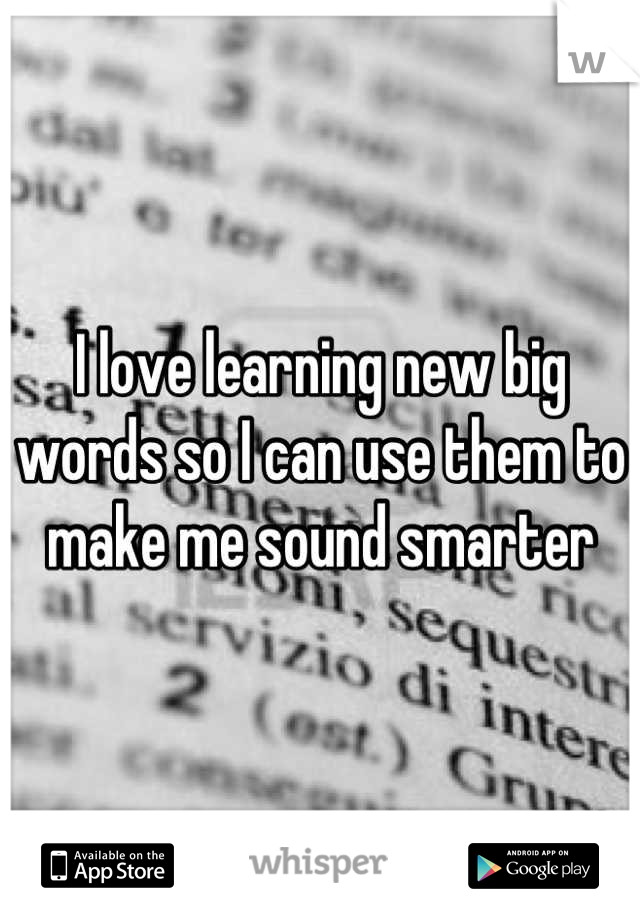 I love learning new big words so I can use them to make me sound smarter