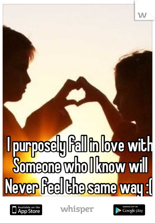 I purposely fall in love with  Someone who I know will Never feel the same way :(