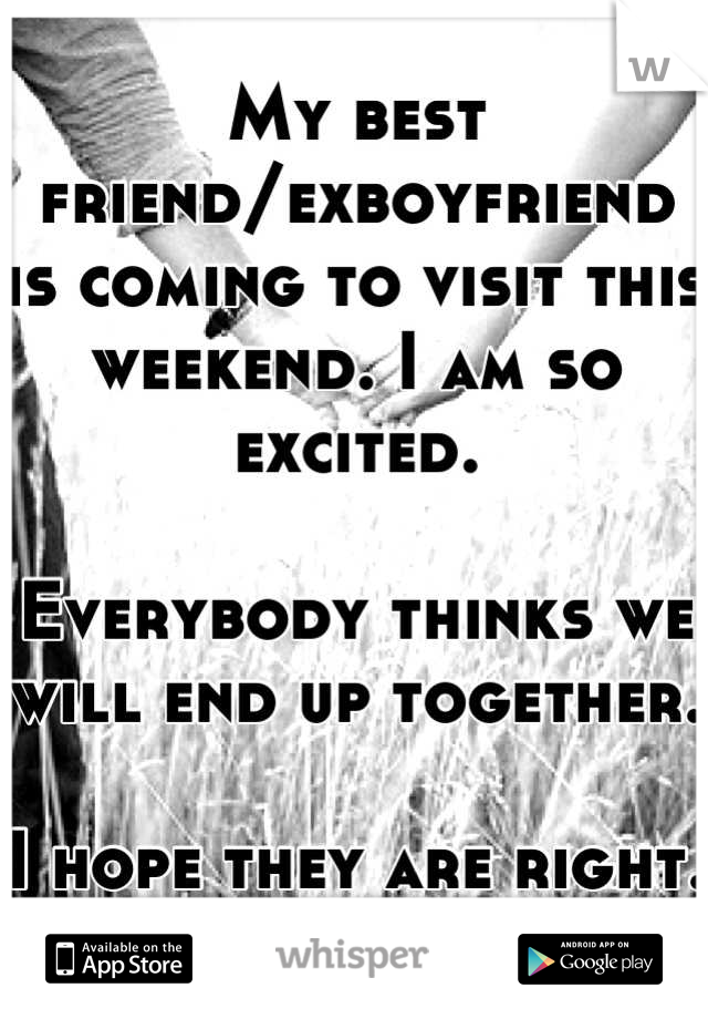 My best friend/exboyfriend is coming to visit this weekend. I am so excited.   Everybody thinks we will end up together.  I hope they are right. :)
