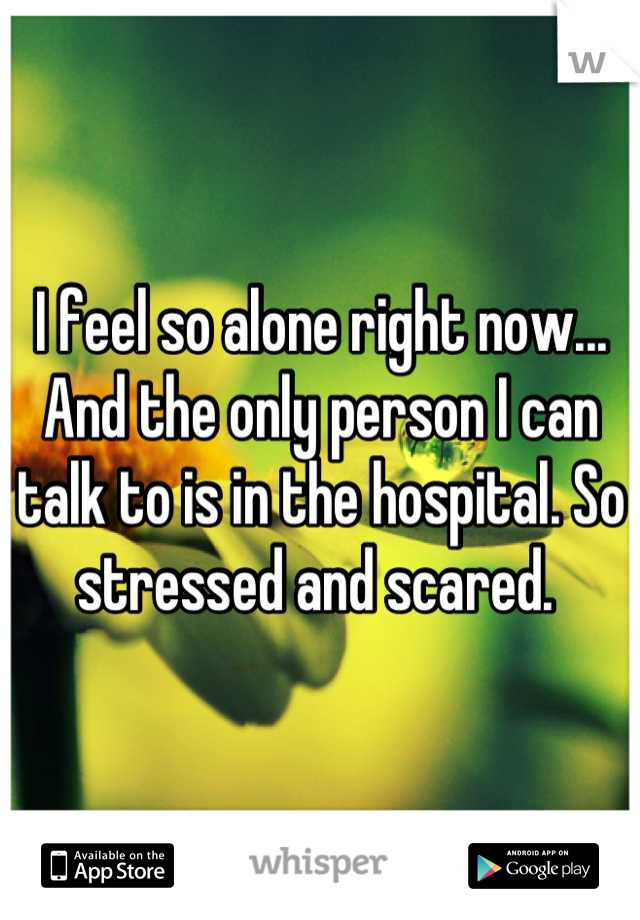 I feel so alone right now... And the only person I can talk to is in the hospital. So stressed and scared.