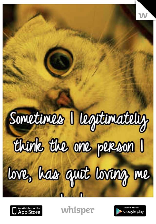 Sometimes I legitimately think the one person I love, has quit loving me back...