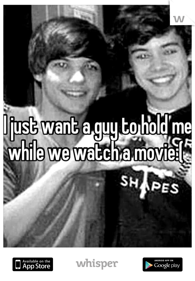 I just want a guy to hold me while we watch a movie:(