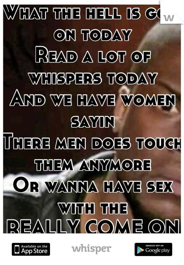 What the hell is goin on today  Read a lot of whispers today And we have women sayin  There men does touch them anymore Or wanna have sex with the REALLY COME ON GUYS