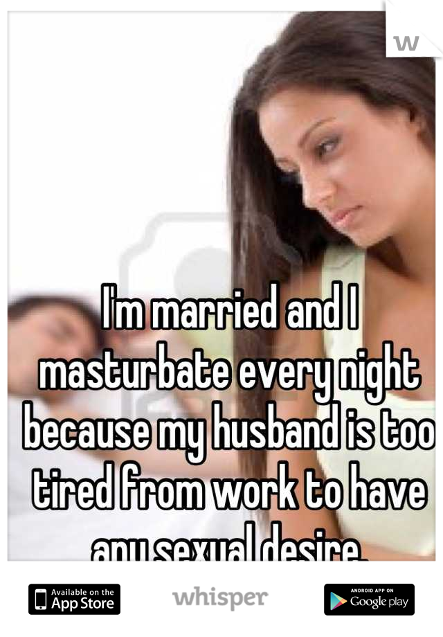I'm married and I masturbate every night because my husband is too tired from work to have any sexual desire.