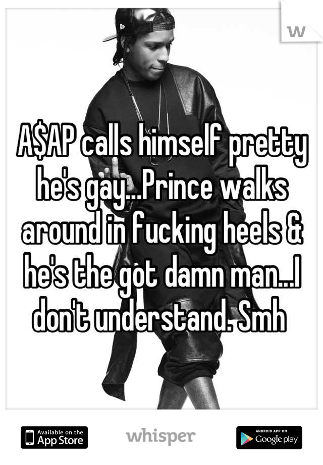 A$AP calls himself pretty he's gay...Prince walks around in fucking heels & he's the got damn man...I don't understand. Smh