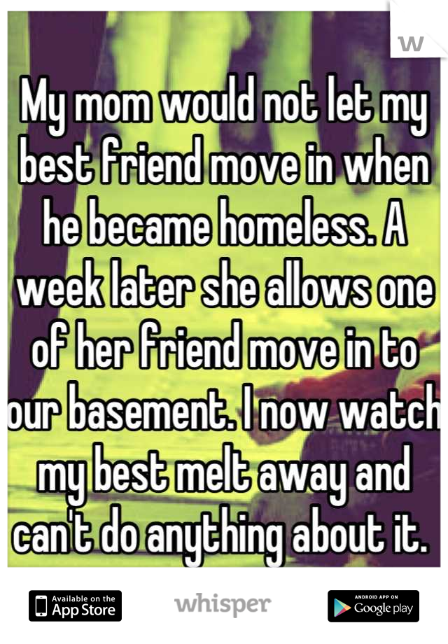 My mom would not let my best friend move in when he became homeless. A week later she allows one of her friend move in to our basement. I now watch my best melt away and can't do anything about it.