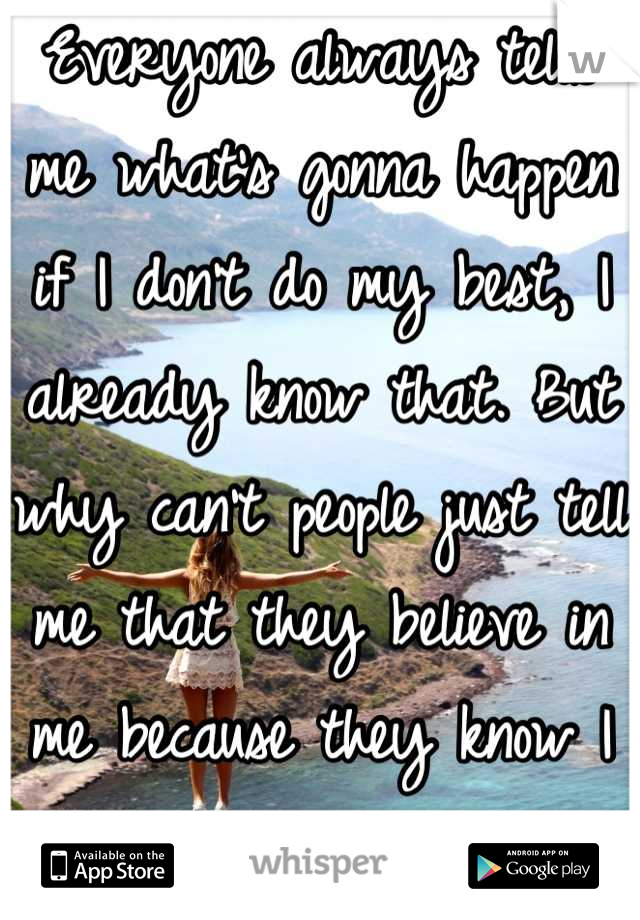 Everyone always tells me what's gonna happen if I don't do my best, I already know that. But why can't people just tell me that they believe in me because they know I can do it.