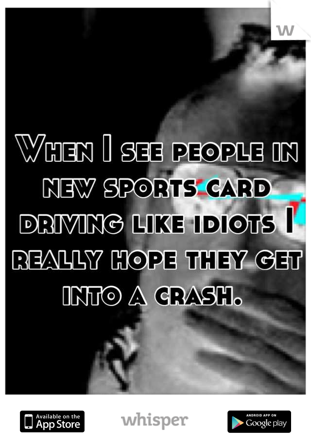 When I see people in new sports card driving like idiots I really hope they get into a crash.