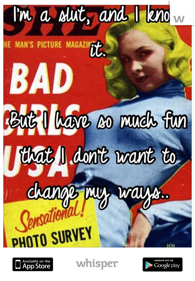 I'm a slut, and I know it.  But I have so much fun that I don't want to change my ways..  I need help.